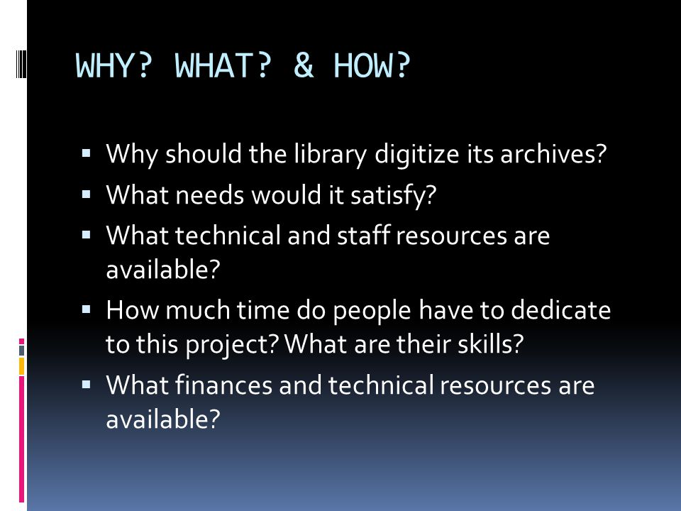 WHY. WHAT. & HOW.  Why should the library digitize its archives.