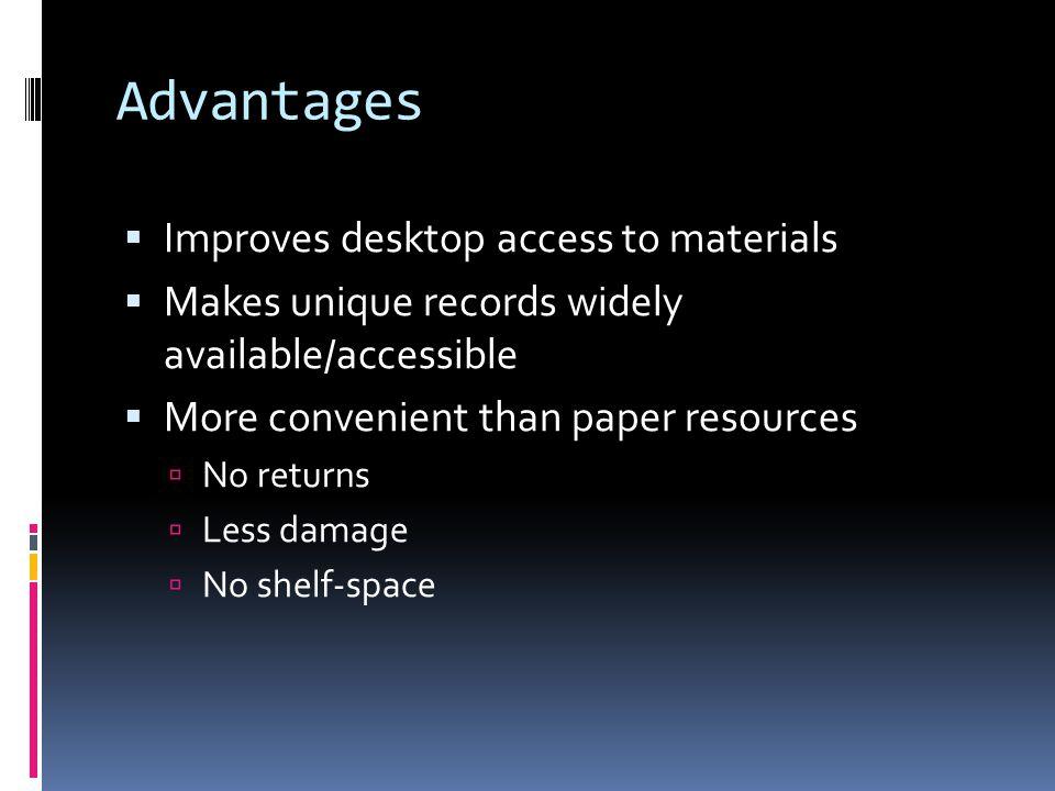 Advantages  Improves desktop access to materials  Makes unique records widely available/accessible  More convenient than paper resources  No returns  Less damage  No shelf-space