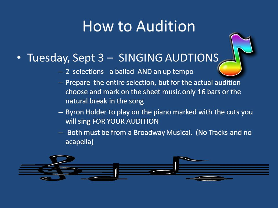 How to Audition Tuesday, Sept 3 – SINGING AUDTIONS – 2 selections a ballad AND an up tempo – Prepare the entire selection, but for the actual audition choose and mark on the sheet music only 16 bars or the natural break in the song – Byron Holder to play on the piano marked with the cuts you will sing FOR YOUR AUDITION – Both must be from a Broadway Musical.