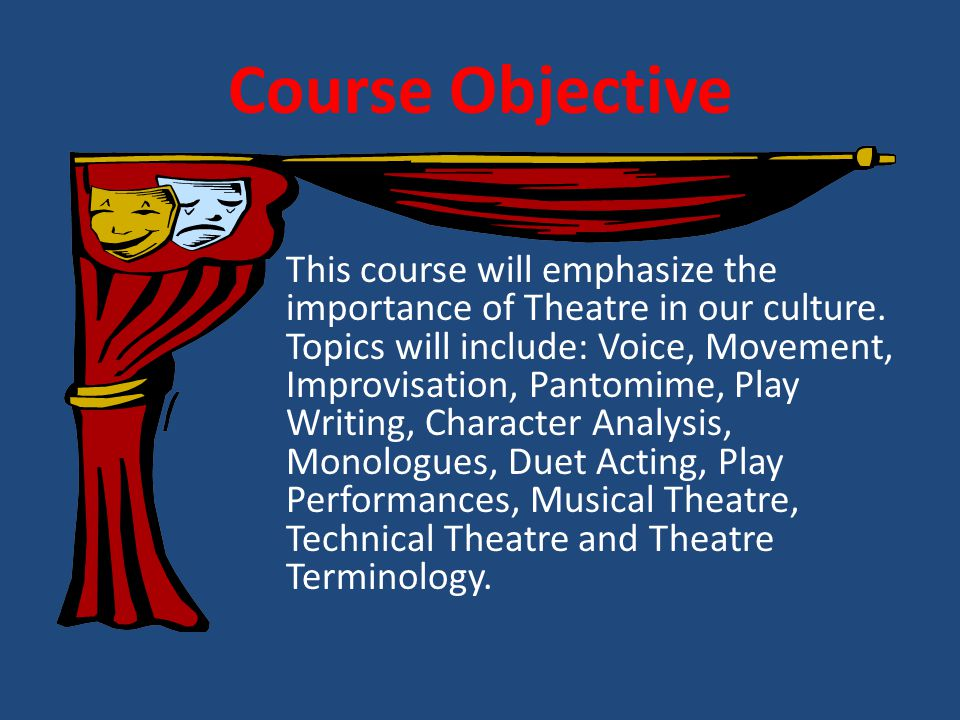 Course Objective This course will emphasize the importance of Theatre in our culture.