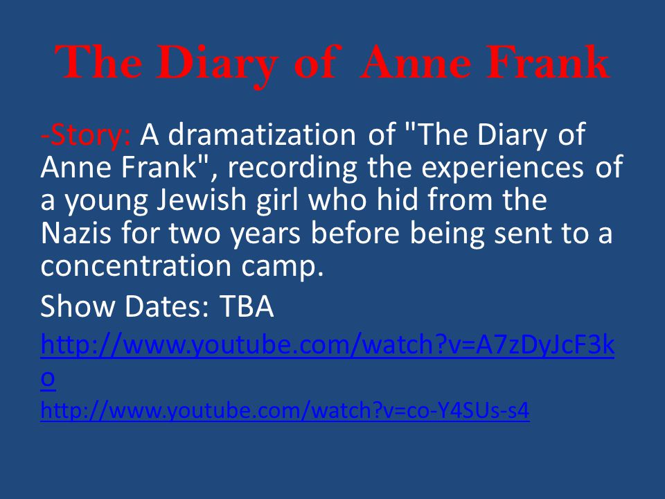 The Diary of Anne Frank -Story: A dramatization of The Diary of Anne Frank , recording the experiences of a young Jewish girl who hid from the Nazis for two years before being sent to a concentration camp.