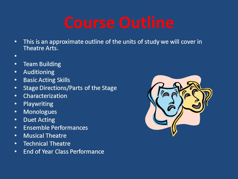 Course Outline This is an approximate outline of the units of study we will cover in Theatre Arts.