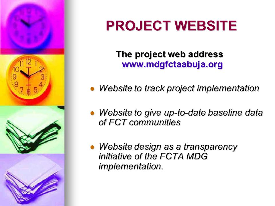 PROJECT WEBSITE PROJECT WEBSITE The project web address www.mdgfctaabuja.org Website to track project implementation Website to track project implementation Website to give up-to-date baseline data of FCT communities Website to give up-to-date baseline data of FCT communities Website design as a transparency initiative of the FCTA MDG implementation.