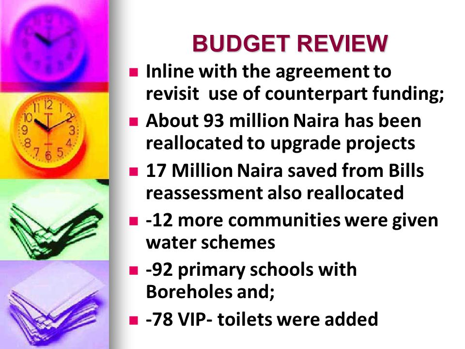 BUDGET REVIEW BUDGET REVIEW Inline with the agreement to revisit use of counterpart funding; About 93 million Naira has been reallocated to upgrade projects 17 Million Naira saved from Bills reassessment also reallocated -12 more communities were given water schemes -92 primary schools with Boreholes and; -78 VIP- toilets were added
