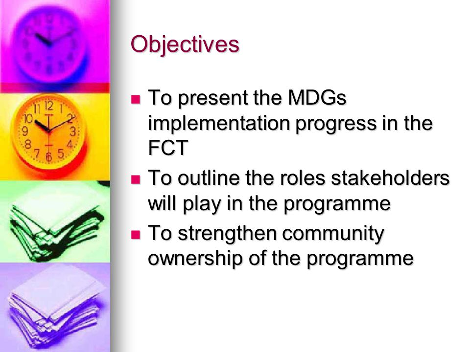 Objectives To present the MDGs implementation progress in the FCT To present the MDGs implementation progress in the FCT To outline the roles stakeholders will play in the programme To outline the roles stakeholders will play in the programme To strengthen community ownership of the programme To strengthen community ownership of the programme