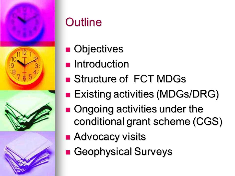 Outline Objectives Objectives Introduction Introduction Structure of FCT MDGs Structure of FCT MDGs Existing activities (MDGs/DRG) Existing activities (MDGs/DRG) Ongoing activities under the conditional grant scheme (CGS) Ongoing activities under the conditional grant scheme (CGS) Advocacy visits Advocacy visits Geophysical Surveys Geophysical Surveys