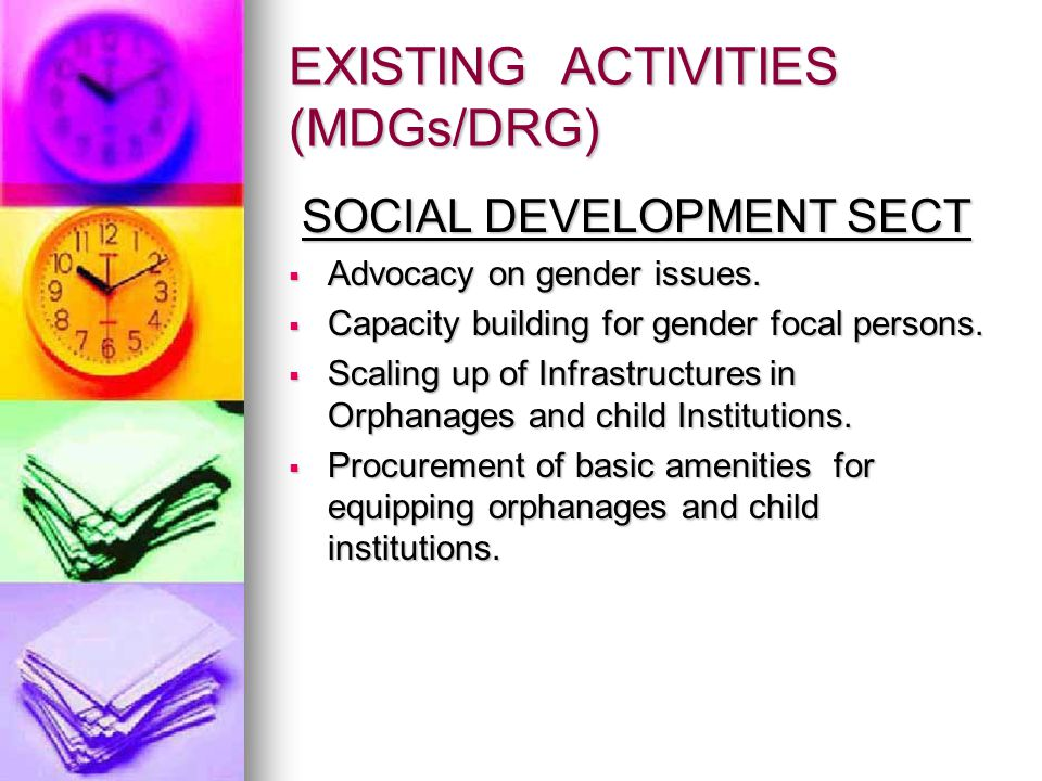 EXISTING ACTIVITIES (MDGs/DRG) SOCIAL DEVELOPMENT SECT SOCIAL DEVELOPMENT SECT  Advocacy on gender issues.