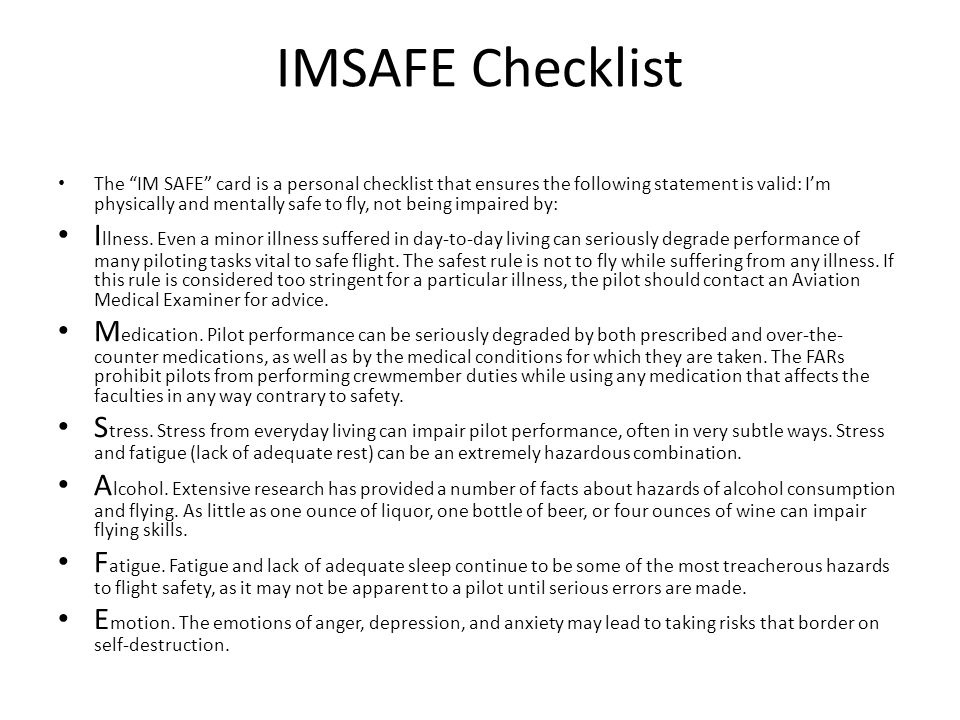 IMSAFE Checklist The IM SAFE card is a personal checklist that ensures the following statement is valid: I'm physically and mentally safe to fly, not being impaired by: I llness.