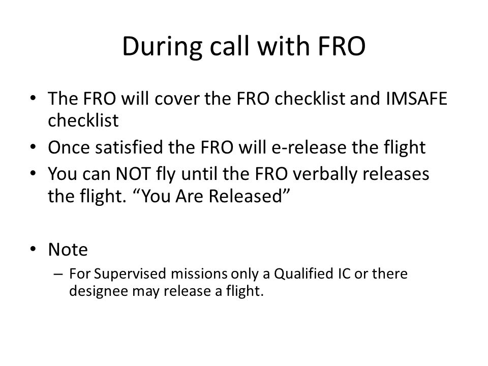 During call with FRO The FRO will cover the FRO checklist and IMSAFE checklist Once satisfied the FRO will e-release the flight You can NOT fly until the FRO verbally releases the flight.