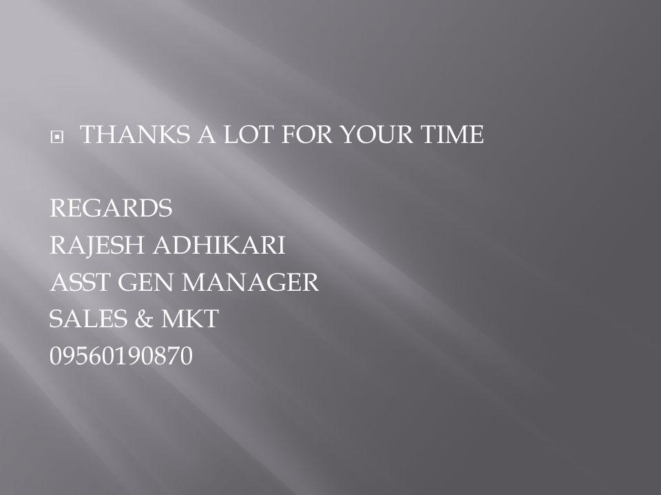  THANKS A LOT FOR YOUR TIME REGARDS RAJESH ADHIKARI ASST GEN MANAGER SALES & MKT 09560190870