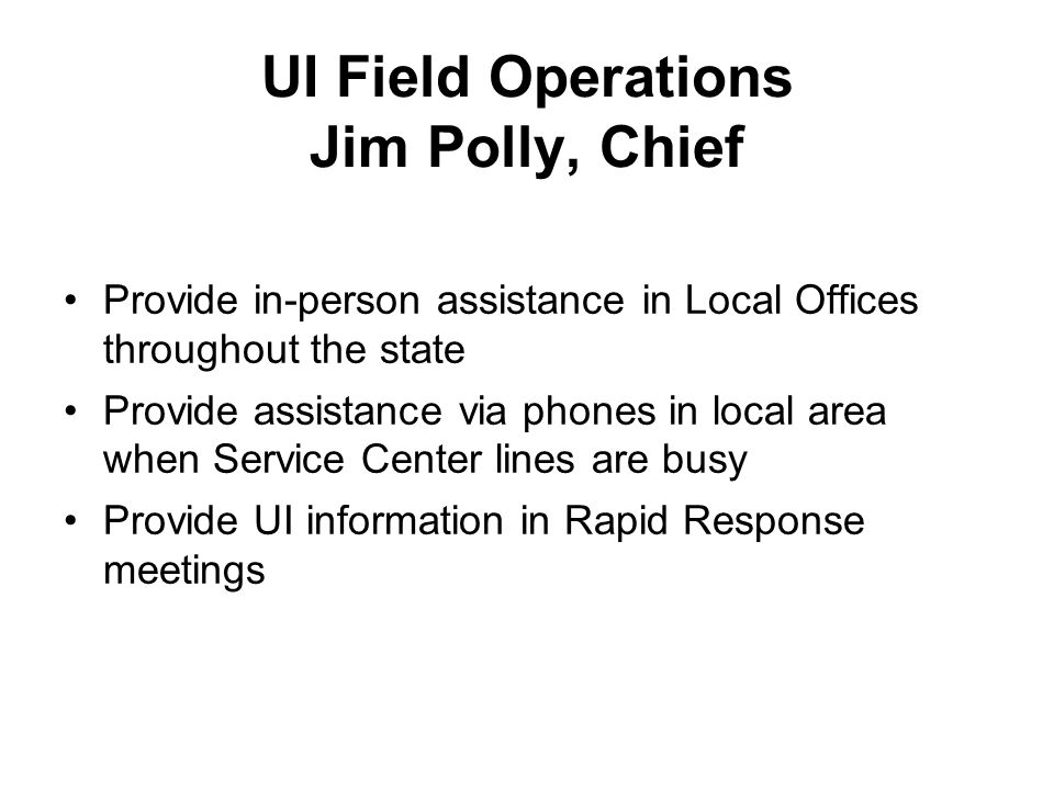 UI Field Operations Jim Polly, Chief Provide in-person assistance in Local Offices throughout the state Provide assistance via phones in local area when Service Center lines are busy Provide UI information in Rapid Response meetings