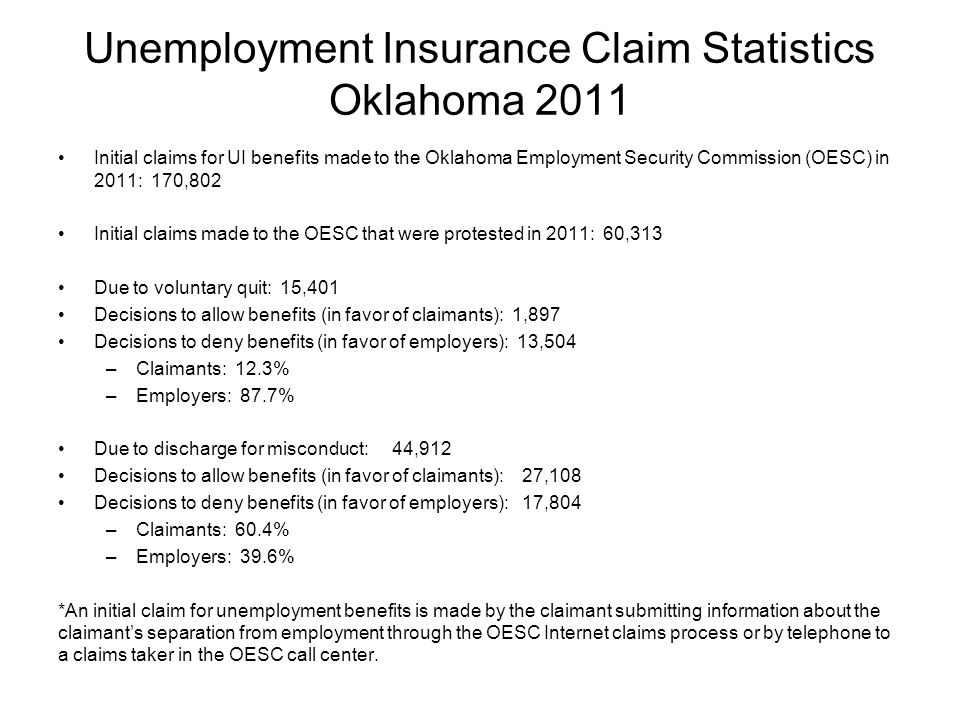 Unemployment Insurance Claim Statistics Oklahoma 2011 Initial claims for UI benefits made to the Oklahoma Employment Security Commission (OESC) in 2011: 170,802 Initial claims made to the OESC that were protested in 2011: 60,313 Due to voluntary quit: 15,401 Decisions to allow benefits (in favor of claimants): 1,897 Decisions to deny benefits (in favor of employers): 13,504 –Claimants: 12.3% –Employers: 87.7% Due to discharge for misconduct: 44,912 Decisions to allow benefits (in favor of claimants): 27,108 Decisions to deny benefits (in favor of employers): 17,804 –Claimants: 60.4% –Employers: 39.6% *An initial claim for unemployment benefits is made by the claimant submitting information about the claimant's separation from employment through the OESC Internet claims process or by telephone to a claims taker in the OESC call center.