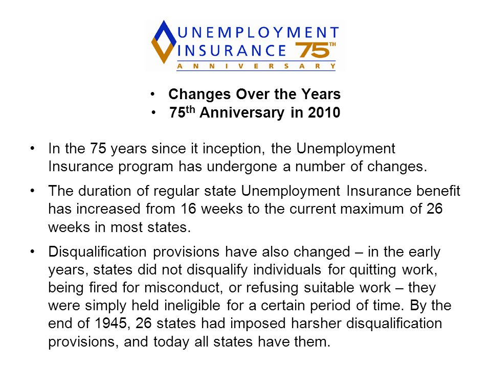 Changes Over the Years 75 th Anniversary in 2010 In the 75 years since it inception, the Unemployment Insurance program has undergone a number of changes.