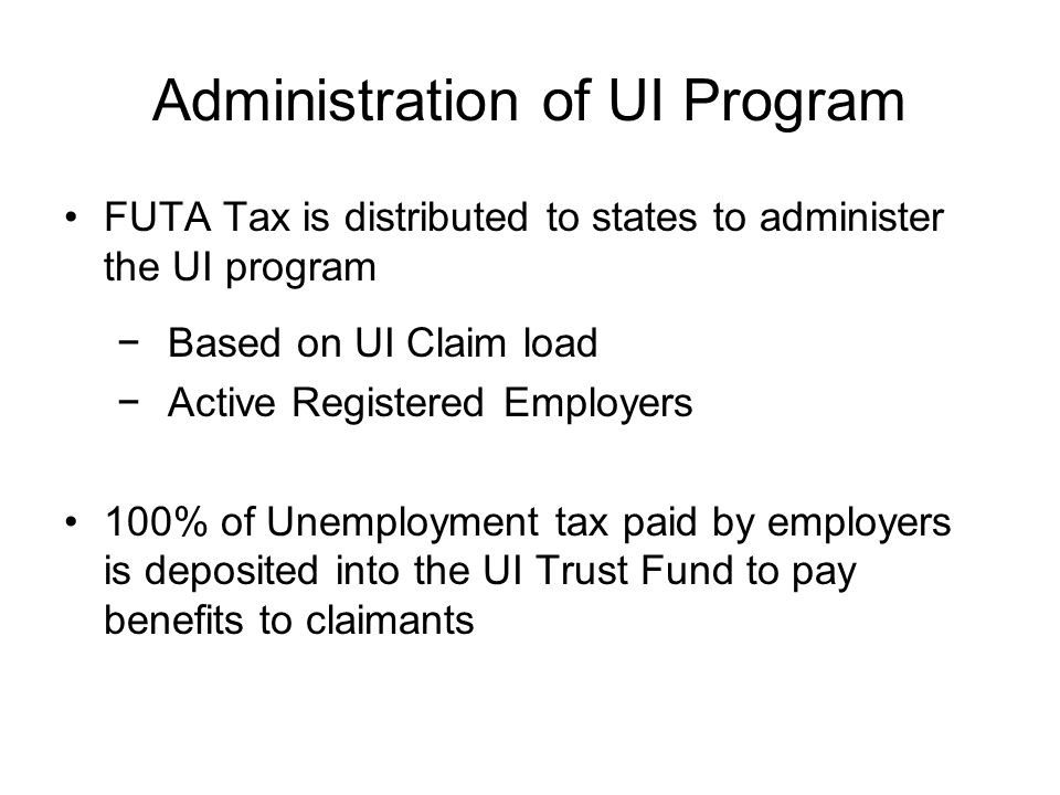 Administration of UI Program FUTA Tax is distributed to states to administer the UI program − Based on UI Claim load − Active Registered Employers 100% of Unemployment tax paid by employers is deposited into the UI Trust Fund to pay benefits to claimants