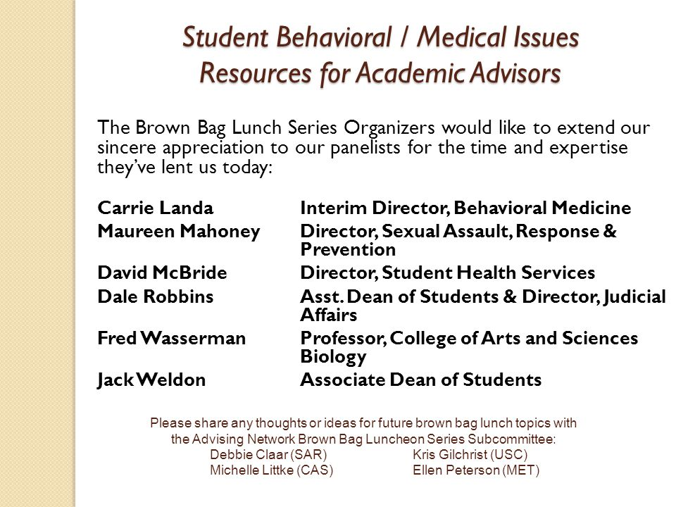 Student Behavioral / Medical Issues Resources for Academic Advisors The Brown Bag Lunch Series Organizers would like to extend our sincere appreciation to our panelists for the time and expertise they've lent us today: Carrie LandaInterim Director, Behavioral Medicine Maureen Mahoney Director, Sexual Assault, Response & Prevention David McBrideDirector, Student Health Services Dale RobbinsAsst.