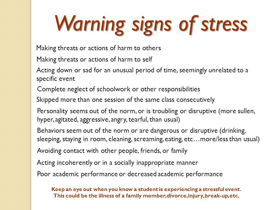 Warning signs of stress Making threats or actions of harm to others Making threats or actions of harm to self Acting down or sad for an unusual period of time, seemingly unrelated to a specific event Complete neglect of schoolwork or other responsibilities Skipped more than one session of the same class consecutively Personality seems out of the norm, or is troubling or disruptive (more sullen, hyper, agitated, aggressive, angry, tearful, than usual) Behaviors seem out of the norm or are dangerous or disruptive (drinking, sleeping, staying in room, cleaning, screaming, eating, etc…more/less than usual) Avoiding contact with other people, friends, or family Acting incoherently or in a socially inappropriate manner Poor academic performance or decreased academic performance Keep an eye out when you know a student is experiencing a stressful event.