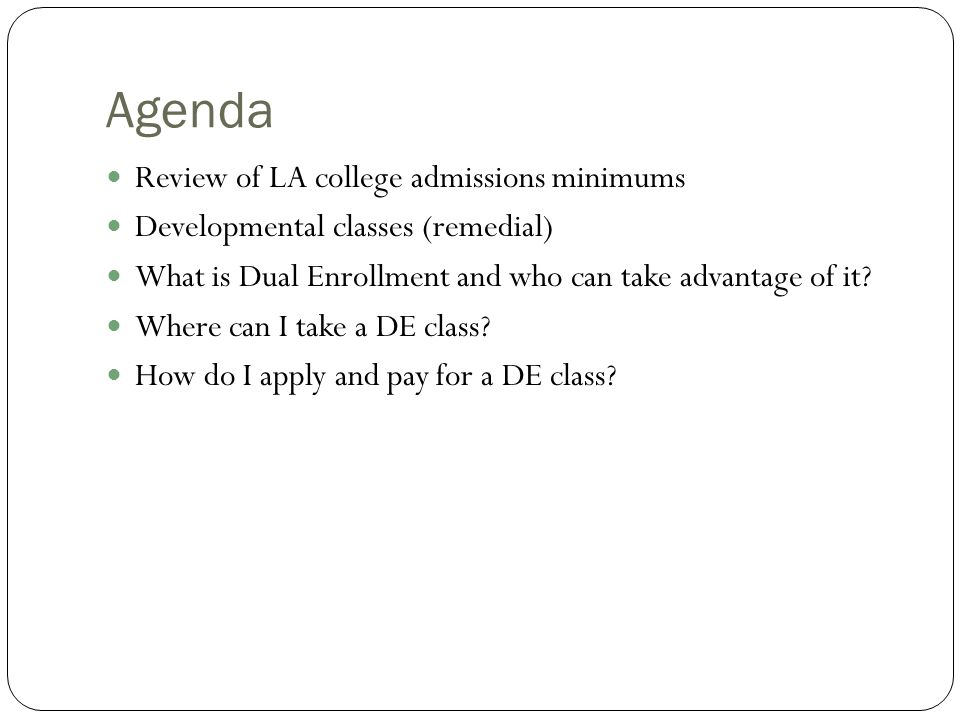 Agenda Review of LA college admissions minimums Developmental classes (remedial) What is Dual Enrollment and who can take advantage of it.