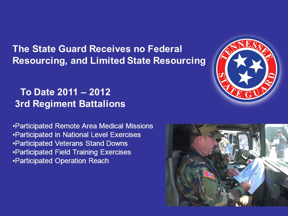 To Date 2011 – 2012 3rd Regiment Battalions Participated Remote Area Medical Missions Participated in National Level Exercises Participated Veterans Stand Downs Participated Field Training Exercises Participated Operation Reach The State Guard Receives no Federal Resourcing, and Limited State Resourcing