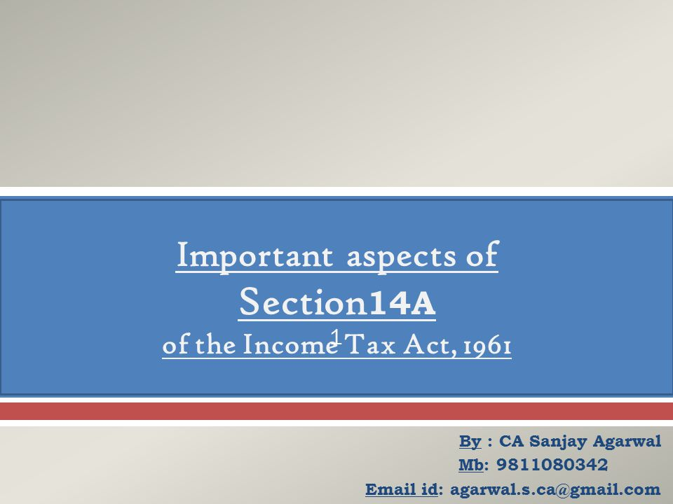  By : CA Sanjay Agarwal Mb: 9811080342 Email id: agarwal.s.ca@gmail.com Important aspects of Section 14A of the Income Tax Act, 1961 1