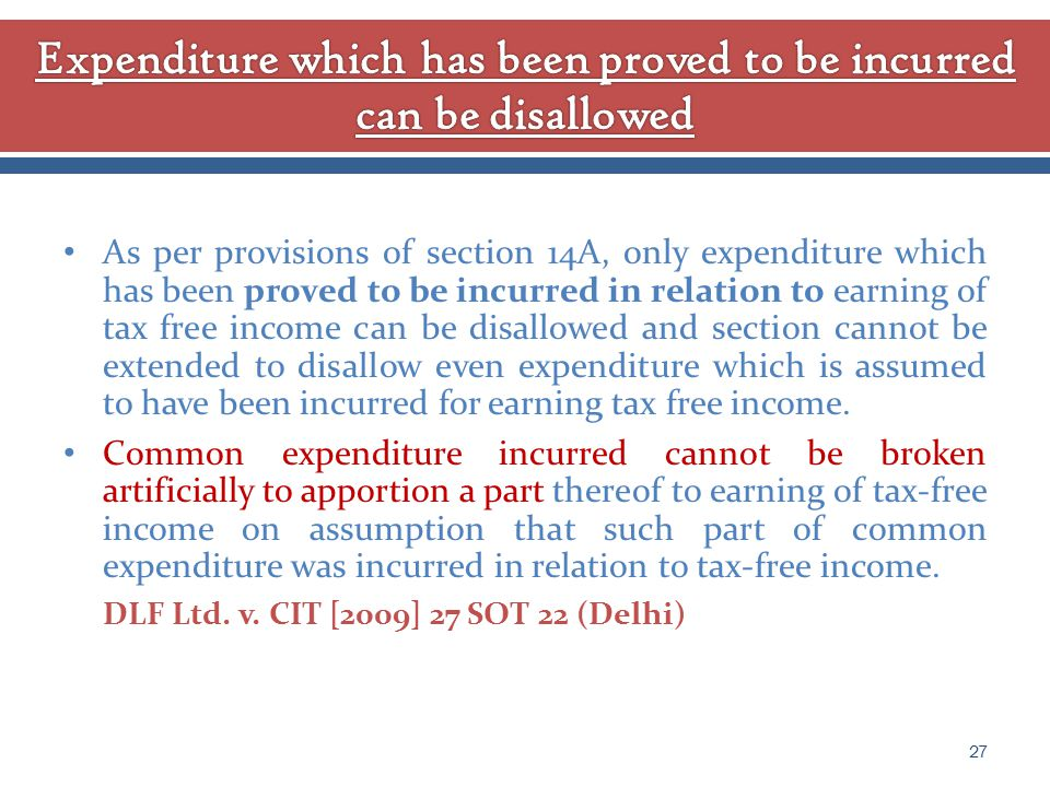 As per provisions of section 14A, only expenditure which has been proved to be incurred in relation to earning of tax free income can be disallowed and section cannot be extended to disallow even expenditure which is assumed to have been incurred for earning tax free income.