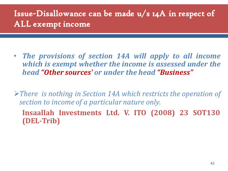The provisions of section 14A will apply to all income which is exempt whether the income is assessed under the head Other sources' or under the head Business  There is nothing in Section 14A which restricts the operation of section to income of a particular nature only.