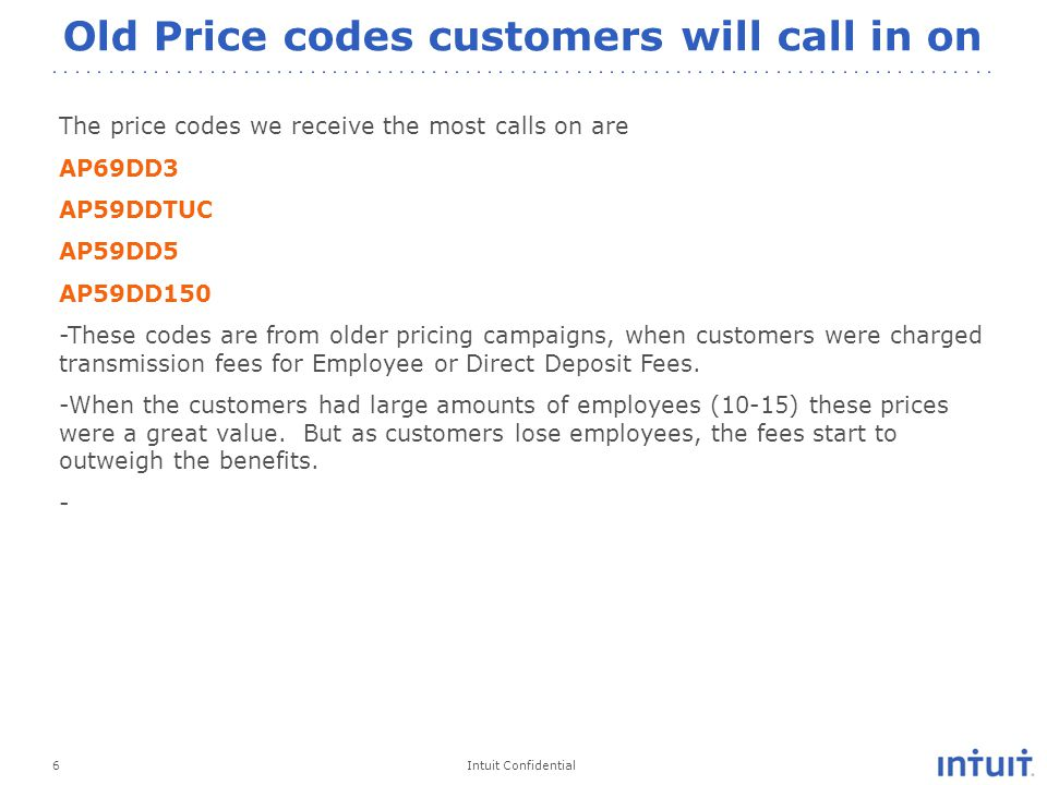 Intuit Confidential Old Price codes customers will call in on 6 The price codes we receive the most calls on are AP69DD3 AP59DDTUC AP59DD5 AP59DD150 -These codes are from older pricing campaigns, when customers were charged transmission fees for Employee or Direct Deposit Fees.