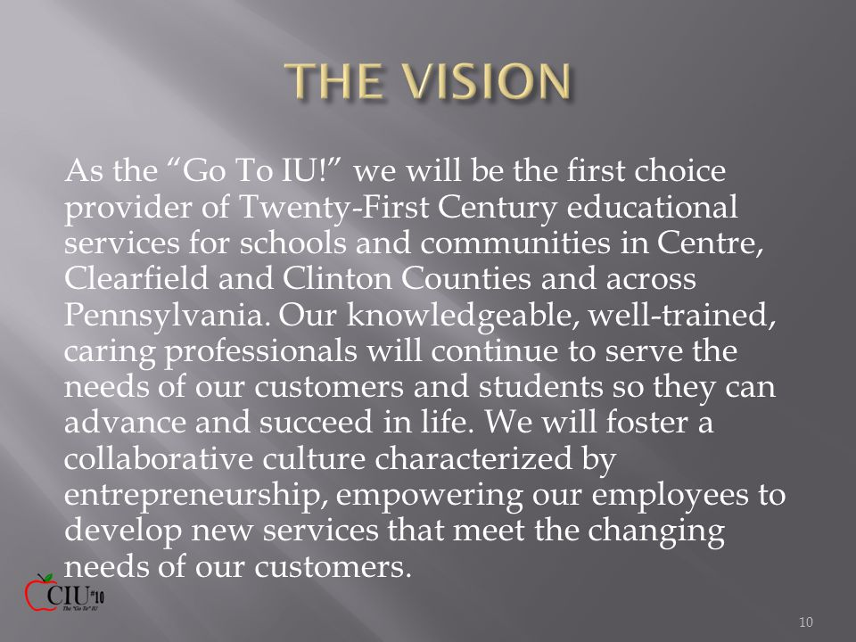 As the Go To IU! we will be the first choice provider of Twenty-First Century educational services for schools and communities in Centre, Clearfield and Clinton Counties and across Pennsylvania.
