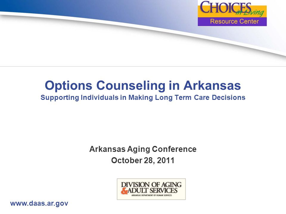 www.daas.ar.gov Options Counseling in Arkansas Supporting Individuals in Making Long Term Care Decisions Arkansas Aging Conference October 28, 2011