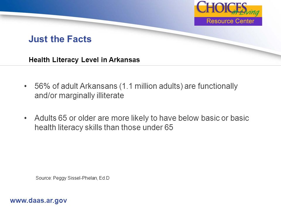 www.daas.ar.gov Just the Facts Health Literacy Level in Arkansas 56% of adult Arkansans (1.1 million adults) are functionally and/or marginally illiterate Adults 65 or older are more likely to have below basic or basic health literacy skills than those under 65 Source: Peggy Sissel-Phelan, Ed.D