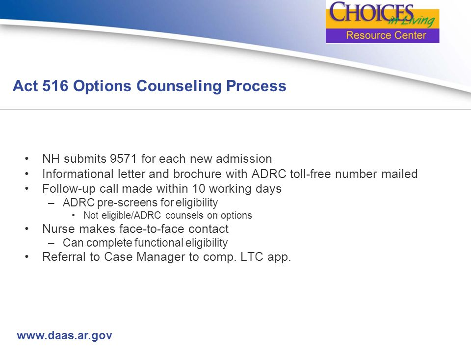 www.daas.ar.gov Act 516 Options Counseling Process NH submits 9571 for each new admission Informational letter and brochure with ADRC toll-free number mailed Follow-up call made within 10 working days –ADRC pre-screens for eligibility Not eligible/ADRC counsels on options Nurse makes face-to-face contact –Can complete functional eligibility Referral to Case Manager to comp.