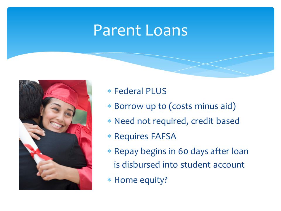  Federal PLUS  Borrow up to (costs minus aid)  Need not required, credit based  Requires FAFSA  Repay begins in 60 days after loan is disbursed into student account  Home equity.