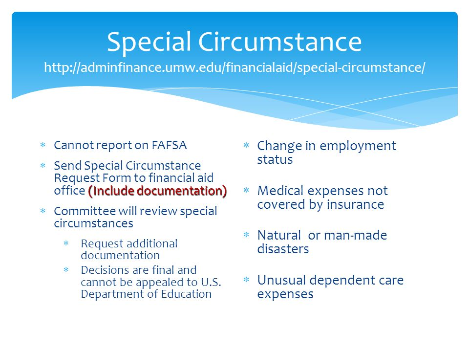 Special Circumstance http://adminfinance.umw.edu/financialaid/special-circumstance/  Cannot report on FAFSA (Include documentation)  Send Special Circumstance Request Form to financial aid office (Include documentation)  Committee will review special circumstances  Request additional documentation  Decisions are final and cannot be appealed to U.S.