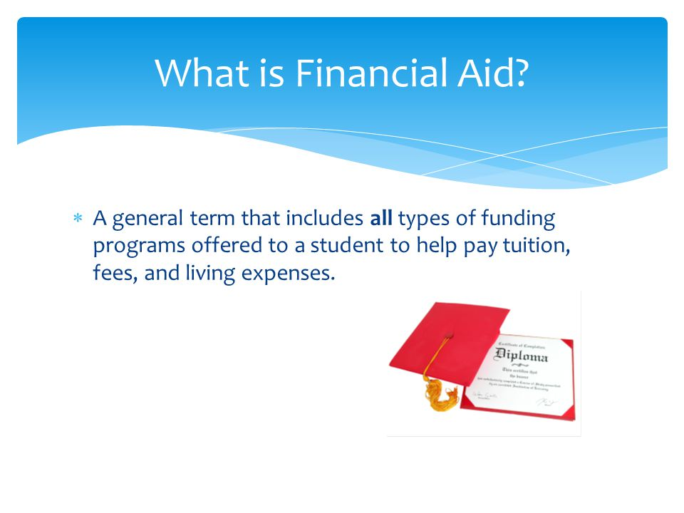  A general term that includes all types of funding programs offered to a student to help pay tuition, fees, and living expenses.