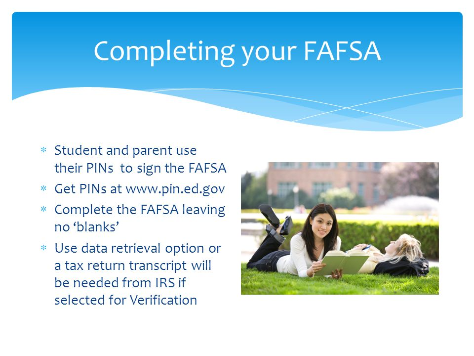 Completing your FAFSA  Student and parent use their PINs to sign the FAFSA  Get PINs at www.pin.ed.gov  Complete the FAFSA leaving no 'blanks'  Use data retrieval option or a tax return transcript will be needed from IRS if selected for Verification