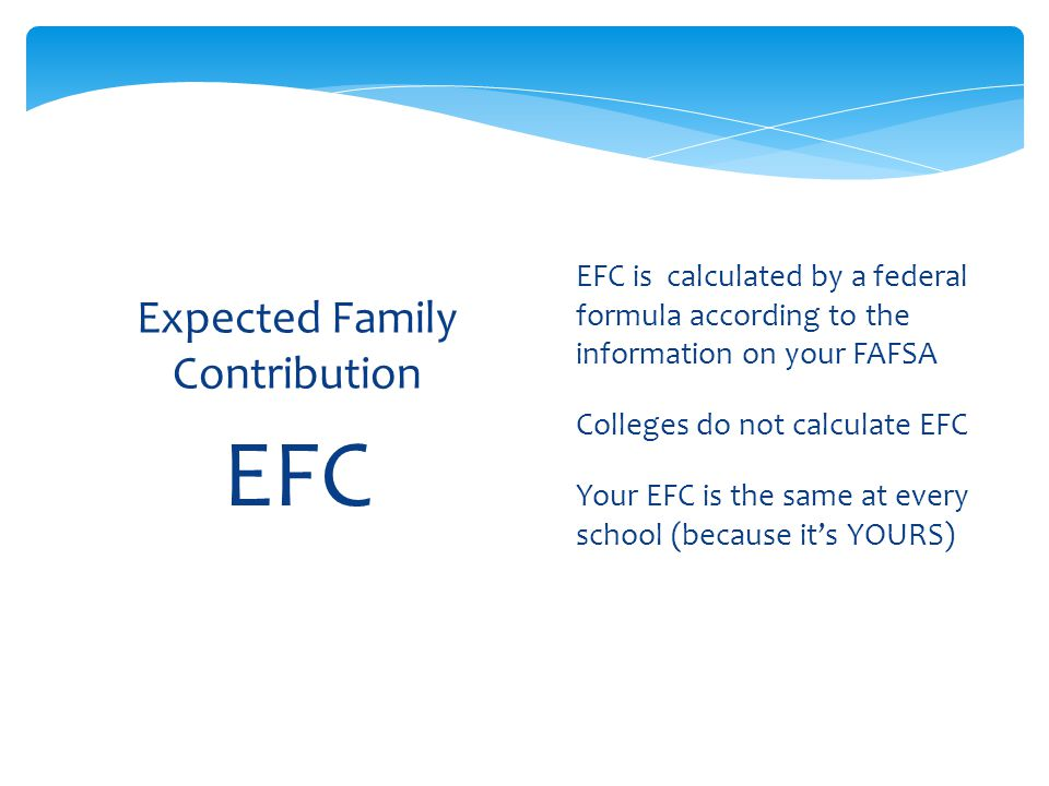 EFC Expected Family Contribution  EFC is calculated by a federal formula according to the information on your FAFSA  Colleges do not calculate EFC  Your EFC is the same at every school (because it's YOURS)