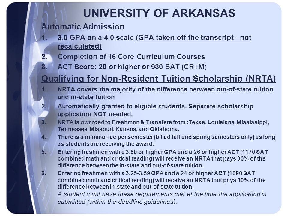 UNIVERSITY OF ARKANSAS Automatic Admission 1.3.0 GPA on a 4.0 scale (GPA taken off the transcript –not recalculated) 2.Completion of 16 Core Curriculum Courses 3.ACT Score: 20 or higher or 930 SAT (CR+M) Qualifying for Non-Resident Tuition Scholarship (NRTA) 1.NRTA covers the majority of the difference between out-of-state tuition and in-state tuition 2.Automatically granted to eligible students.