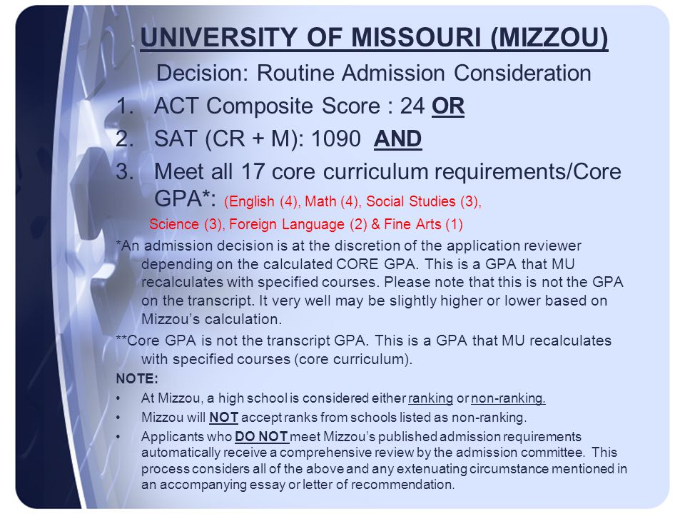 UNIVERSITY OF MISSOURI (MIZZOU) Decision: Routine Admission Consideration 1.ACT Composite Score : 24 OR 2.SAT (CR + M): 1090 AND 3.Meet all 17 core curriculum requirements/Core GPA*: (English (4), Math (4), Social Studies (3), Science (3), Foreign Language (2) & Fine Arts (1) *An admission decision is at the discretion of the application reviewer depending on the calculated CORE GPA.