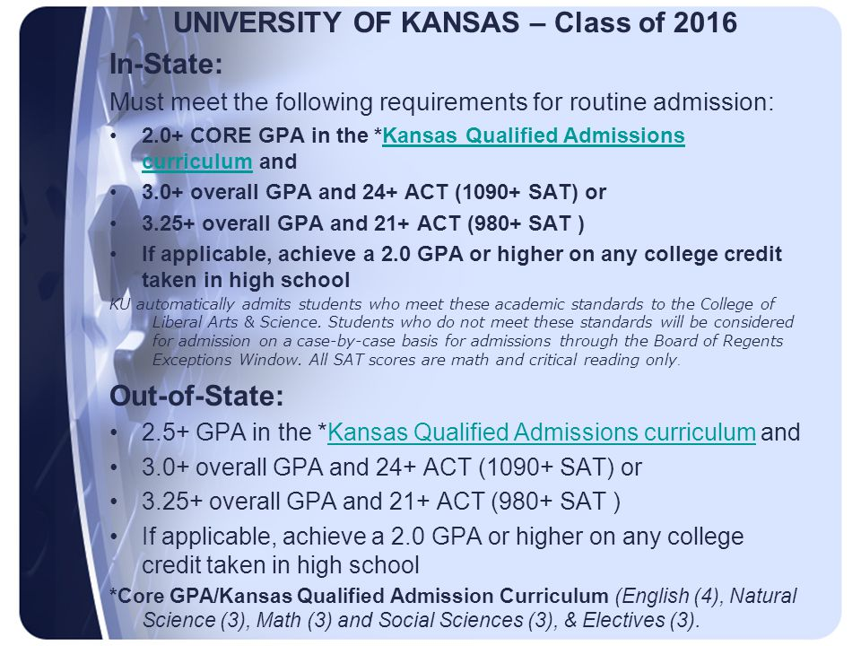 UNIVERSITY OF KANSAS – Class of 2016 In-State: Must meet the following requirements for routine admission: 2.0+ CORE GPA in the *Kansas Qualified Admissions curriculum andKansas Qualified Admissions curriculum 3.0+ overall GPA and 24+ ACT (1090+ SAT) or 3.25+ overall GPA and 21+ ACT (980+ SAT ) If applicable, achieve a 2.0 GPA or higher on any college credit taken in high school KU automatically admits students who meet these academic standards to the College of Liberal Arts & Science.
