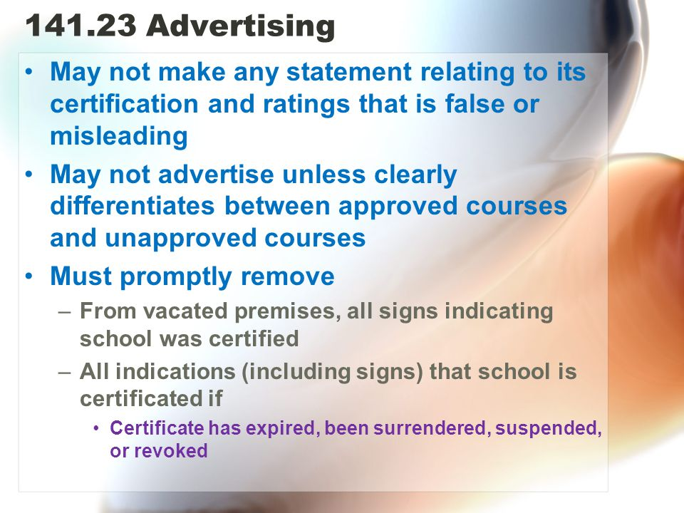 141.23 Advertising May not make any statement relating to its certification and ratings that is false or misleading May not advertise unless clearly differentiates between approved courses and unapproved courses Must promptly remove –From vacated premises, all signs indicating school was certified –All indications (including signs) that school is certificated if Certificate has expired, been surrendered, suspended, or revoked