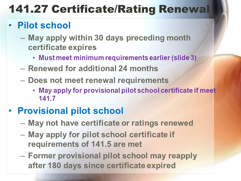 141.27 Certificate/Rating Renewal Pilot school –May apply within 30 days preceding month certificate expires Must meet minimum requirements earlier (slide 3) –Renewed for additional 24 months –Does not meet renewal requirements May apply for provisional pilot school certificate if meet 141.7 Provisional pilot school –May not have certificate or ratings renewed –May apply for pilot school certificate if requirements of 141.5 are met –Former provisional pilot school may reapply after 180 days since certificate expired