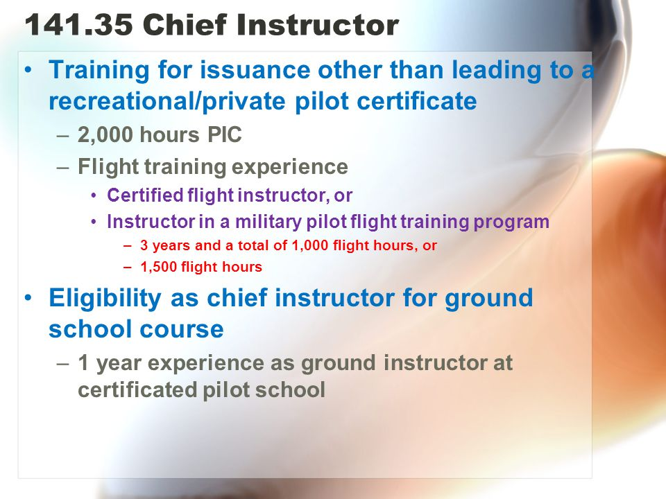 141.35 Chief Instructor Training for issuance other than leading to a recreational/private pilot certificate –2,000 hours PIC –Flight training experience Certified flight instructor, or Instructor in a military pilot flight training program –3 years and a total of 1,000 flight hours, or –1,500 flight hours Eligibility as chief instructor for ground school course –1 year experience as ground instructor at certificated pilot school