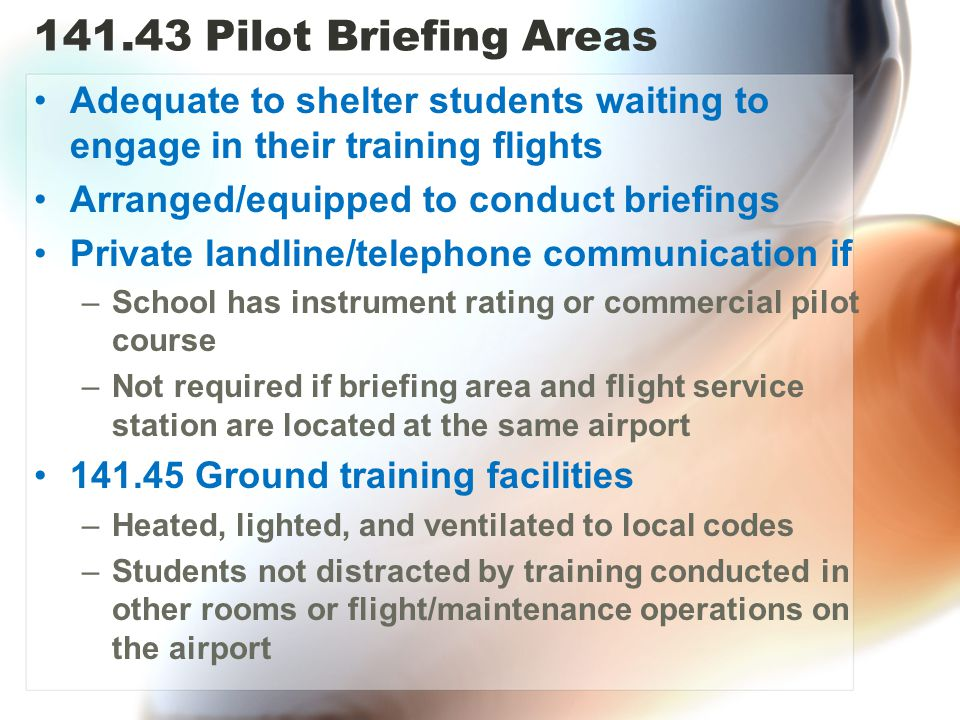 141.43 Pilot Briefing Areas Adequate to shelter students waiting to engage in their training flights Arranged/equipped to conduct briefings Private landline/telephone communication if –School has instrument rating or commercial pilot course –Not required if briefing area and flight service station are located at the same airport 141.45 Ground training facilities –Heated, lighted, and ventilated to local codes –Students not distracted by training conducted in other rooms or flight/maintenance operations on the airport