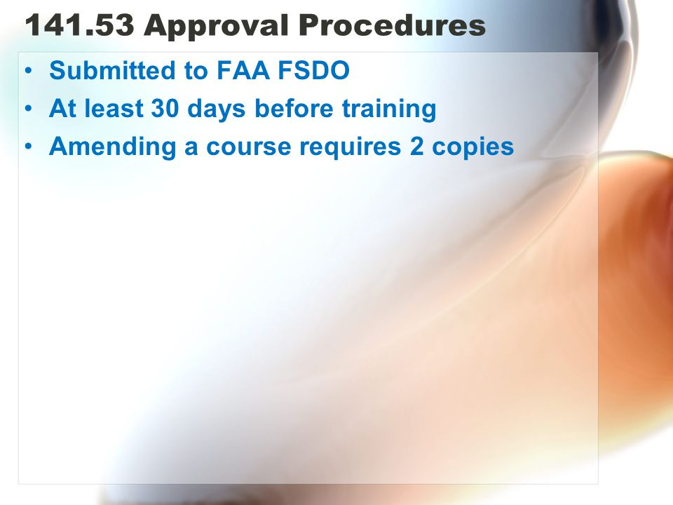 141.53 Approval Procedures Submitted to FAA FSDO At least 30 days before training Amending a course requires 2 copies
