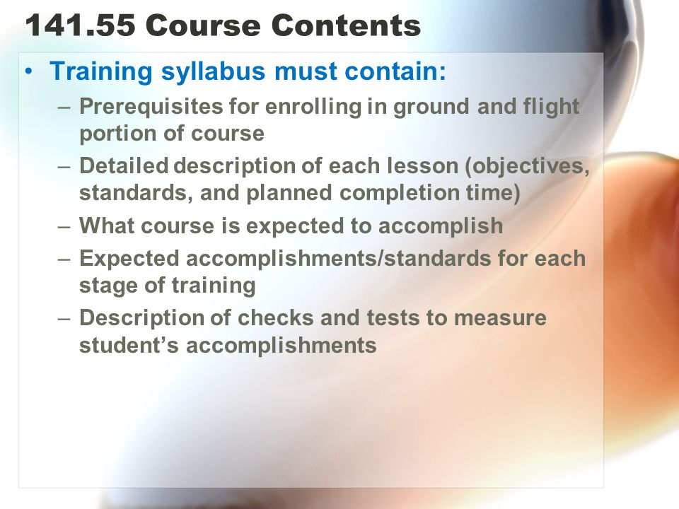 141.55 Course Contents Training syllabus must contain: –Prerequisites for enrolling in ground and flight portion of course –Detailed description of each lesson (objectives, standards, and planned completion time) –What course is expected to accomplish –Expected accomplishments/standards for each stage of training –Description of checks and tests to measure student's accomplishments