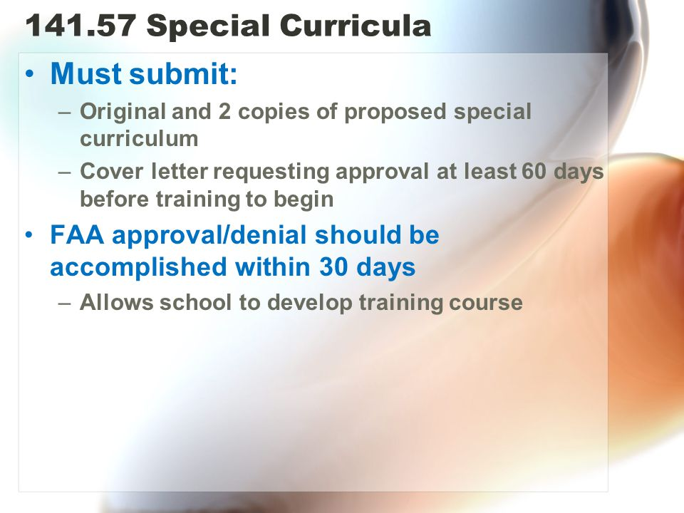141.57 Special Curricula Must submit: –Original and 2 copies of proposed special curriculum –Cover letter requesting approval at least 60 days before training to begin FAA approval/denial should be accomplished within 30 days –Allows school to develop training course