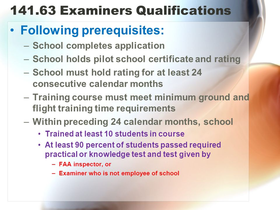 141.63 Examiners Qualifications Following prerequisites: –School completes application –School holds pilot school certificate and rating –School must hold rating for at least 24 consecutive calendar months –Training course must meet minimum ground and flight training time requirements –Within preceding 24 calendar months, school Trained at least 10 students in course At least 90 percent of students passed required practical or knowledge test and test given by –FAA inspector, or –Examiner who is not employee of school