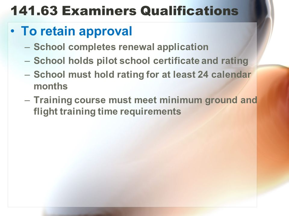 141.63 Examiners Qualifications To retain approval –School completes renewal application –School holds pilot school certificate and rating –School must hold rating for at least 24 calendar months –Training course must meet minimum ground and flight training time requirements