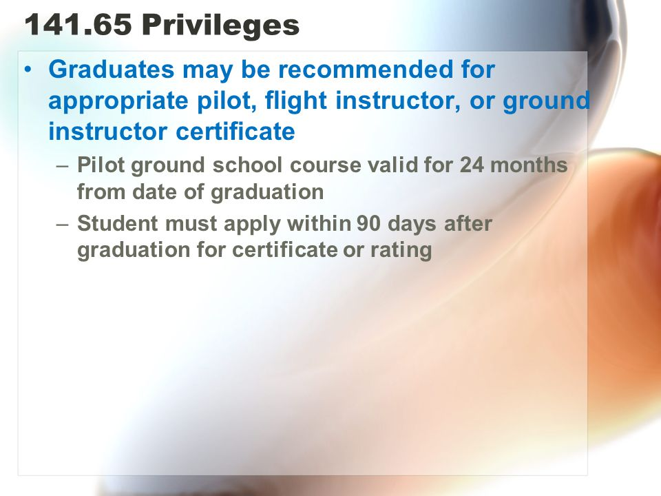 141.65 Privileges Graduates may be recommended for appropriate pilot, flight instructor, or ground instructor certificate –Pilot ground school course valid for 24 months from date of graduation –Student must apply within 90 days after graduation for certificate or rating