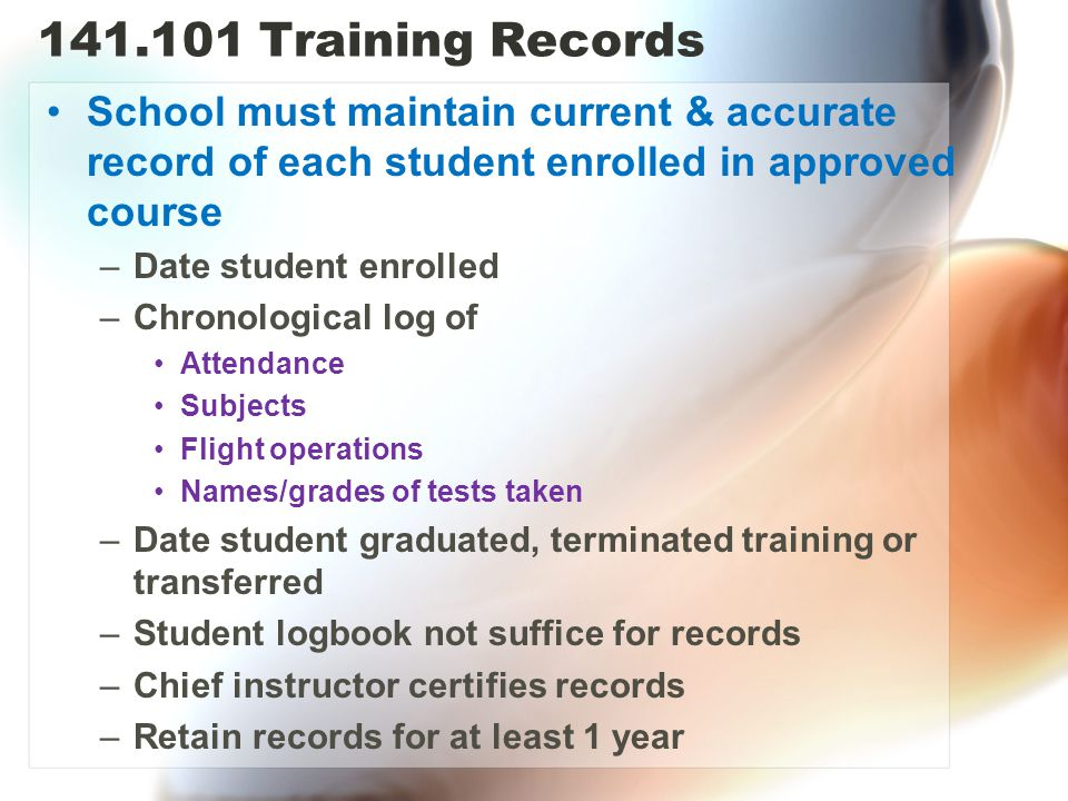 141.101 Training Records School must maintain current & accurate record of each student enrolled in approved course –Date student enrolled –Chronological log of Attendance Subjects Flight operations Names/grades of tests taken –Date student graduated, terminated training or transferred –Student logbook not suffice for records –Chief instructor certifies records –Retain records for at least 1 year