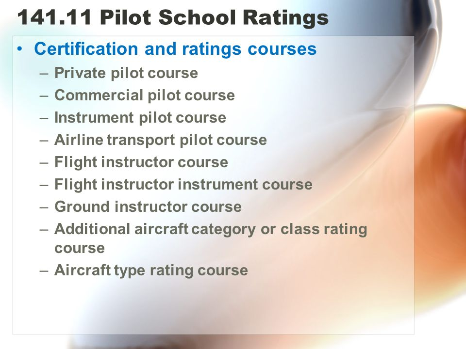 141.11 Pilot School Ratings Certification and ratings courses –Private pilot course –Commercial pilot course –Instrument pilot course –Airline transport pilot course –Flight instructor course –Flight instructor instrument course –Ground instructor course –Additional aircraft category or class rating course –Aircraft type rating course